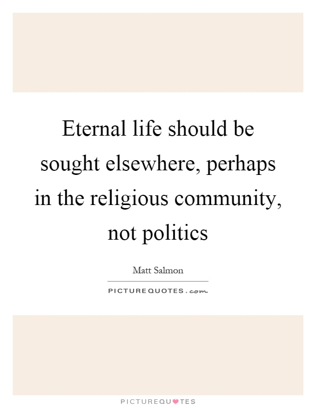 Eternal life should be sought elsewhere, perhaps in the religious community, not politics Picture Quote #1