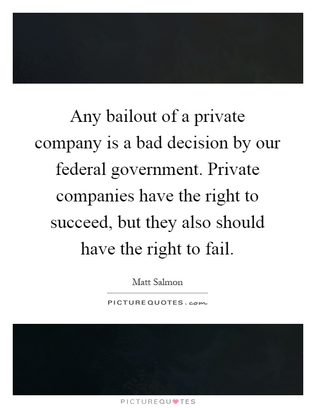 Any bailout of a private company is a bad decision by our federal government. Private companies have the right to succeed, but they also should have the right to fail Picture Quote #1