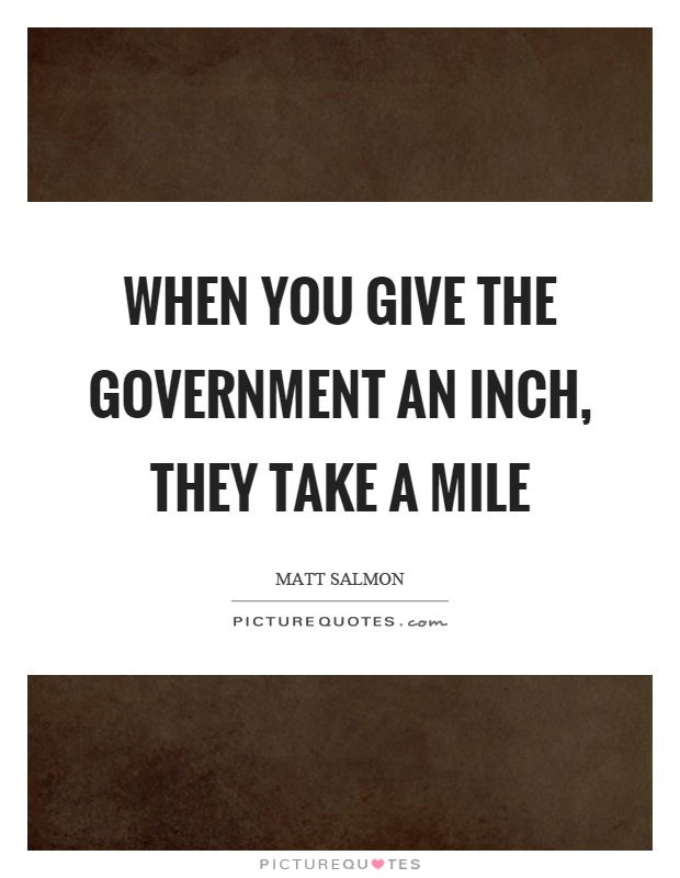When you give the government an inch, they take a mile Picture Quote #1