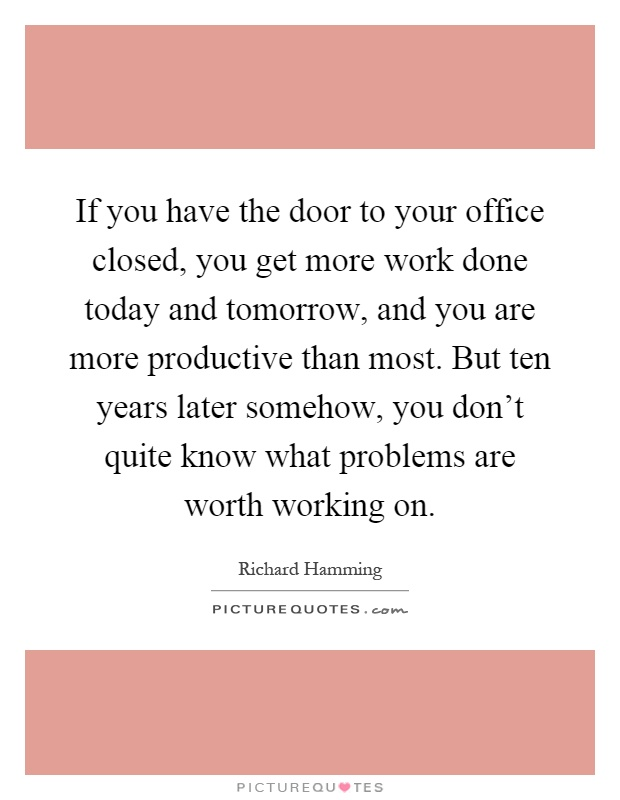 If you have the door to your office closed, you get more work done today and tomorrow, and you are more productive than most. But ten years later somehow, you don't quite know what problems are worth working on Picture Quote #1