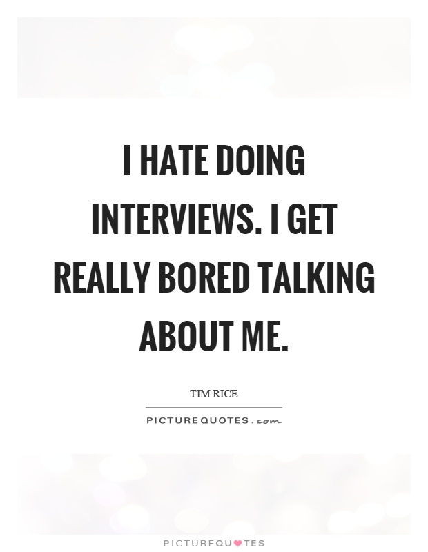 I hate doing interviews. I get really bored talking about me Picture Quote #1