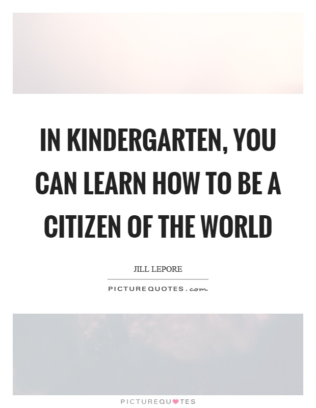 In kindergarten, you can learn how to be a citizen of the world Picture Quote #1