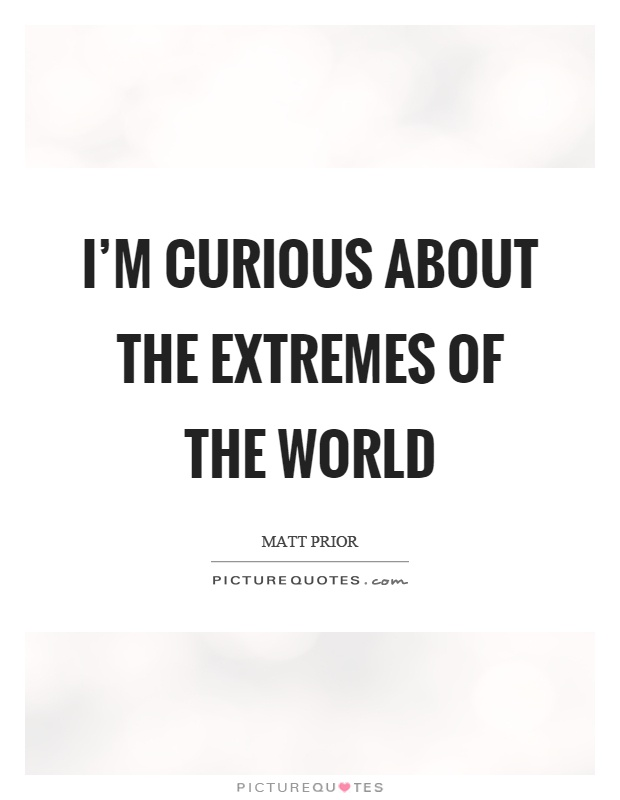 I'm curious about the extremes of the world Picture Quote #1