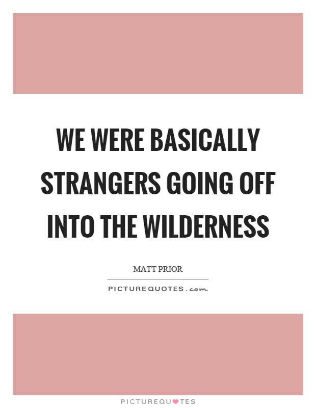 We were basically strangers going off into the wilderness Picture Quote #1