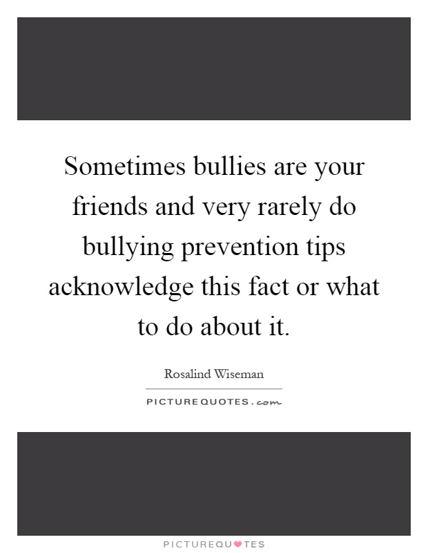 Sometimes bullies are your friends and very rarely do bullying prevention tips acknowledge this fact or what to do about it Picture Quote #1