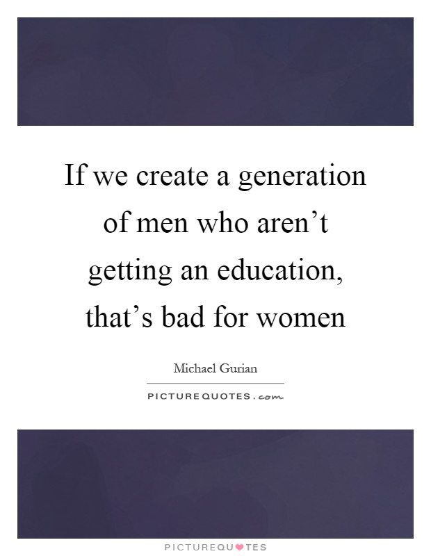 If we create a generation of men who aren't getting an education, that's bad for women Picture Quote #1