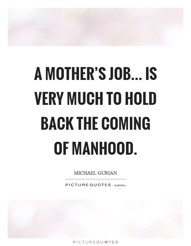 A mother's job... is very much to hold back the coming of manhood Picture Quote #1