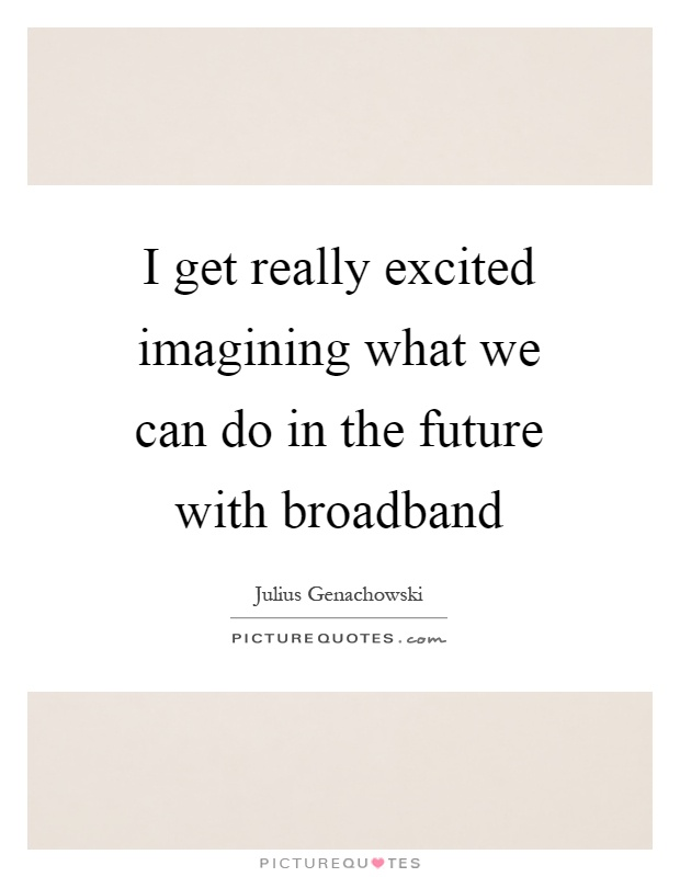 I get really excited imagining what we can do in the future with broadband Picture Quote #1