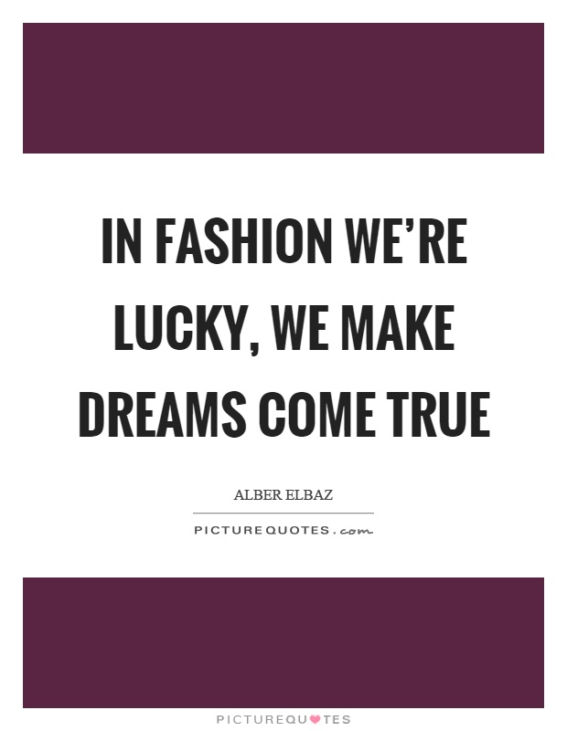 In fashion we're lucky, we make dreams come true Picture Quote #1