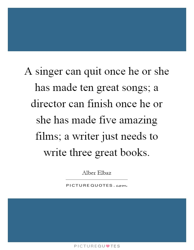 A singer can quit once he or she has made ten great songs; a director can finish once he or she has made five amazing films; a writer just needs to write three great books Picture Quote #1