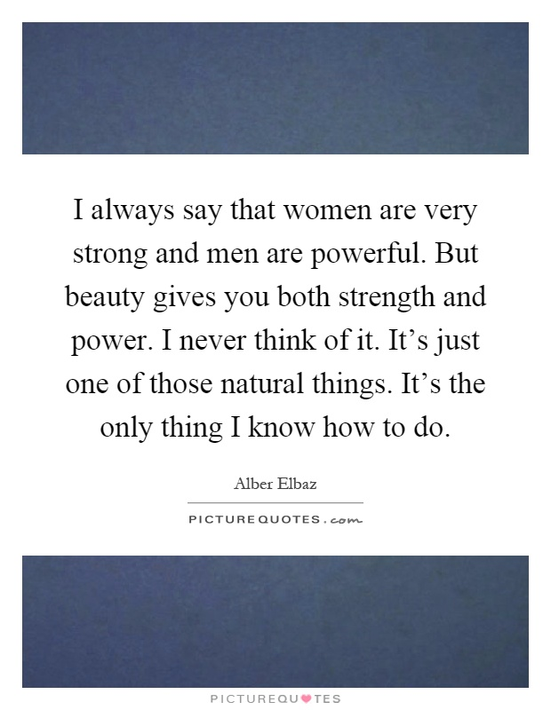 I always say that women are very strong and men are powerful. But beauty gives you both strength and power. I never think of it. It's just one of those natural things. It's the only thing I know how to do Picture Quote #1