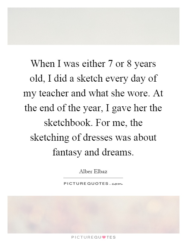 When I was either 7 or 8 years old, I did a sketch every day of my teacher and what she wore. At the end of the year, I gave her the sketchbook. For me, the sketching of dresses was about fantasy and dreams Picture Quote #1