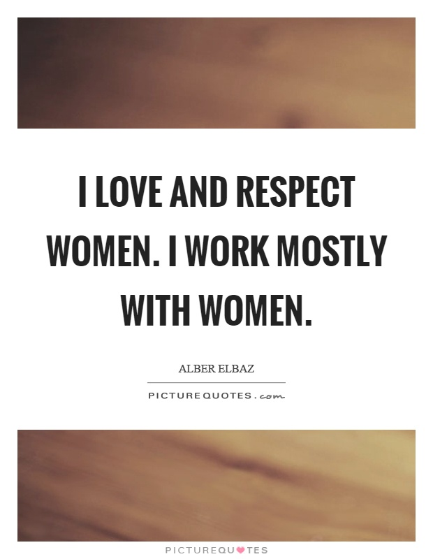 I love and respect women. I work mostly with women Picture Quote #1