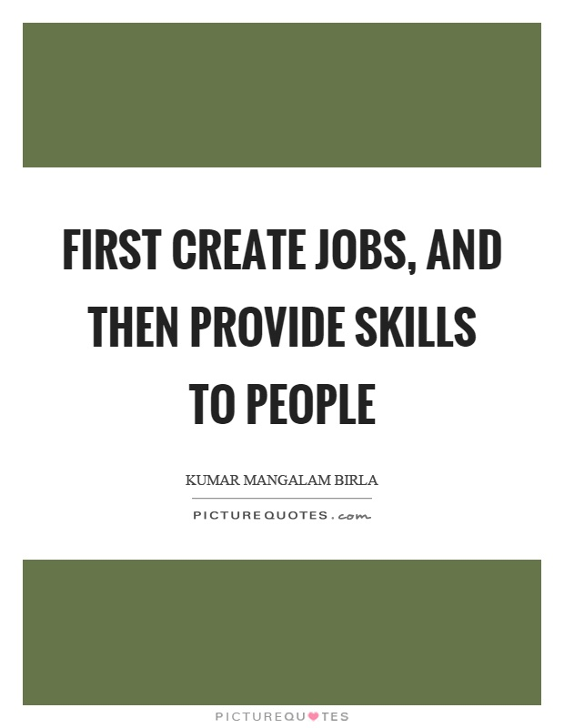 First create jobs, and then provide skills to people Picture Quote #1