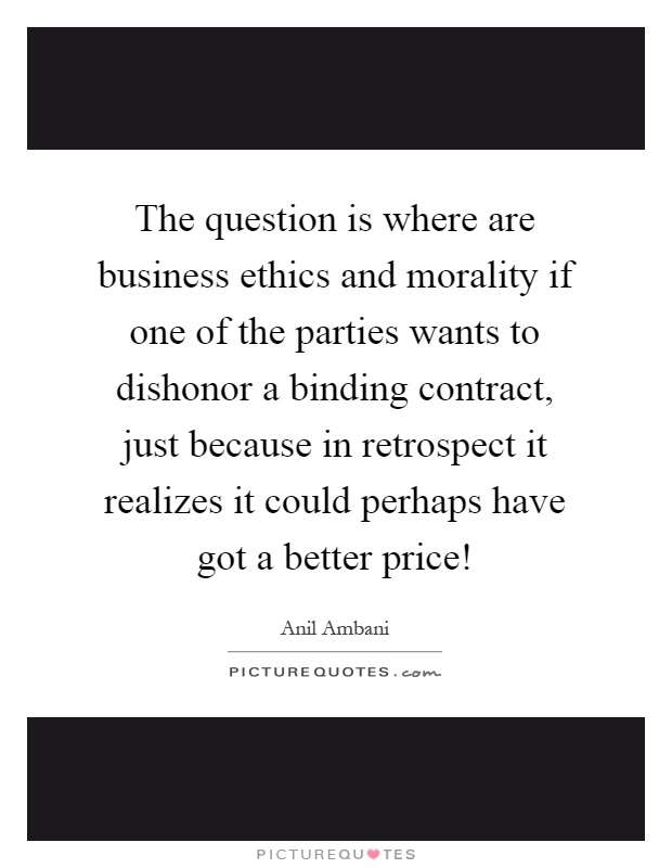 The question is where are business ethics and morality if one of the parties wants to dishonor a binding contract, just because in retrospect it realizes it could perhaps have got a better price! Picture Quote #1