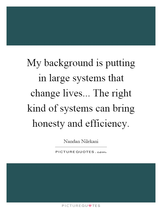 My background is putting in large systems that change lives... The right kind of systems can bring honesty and efficiency Picture Quote #1