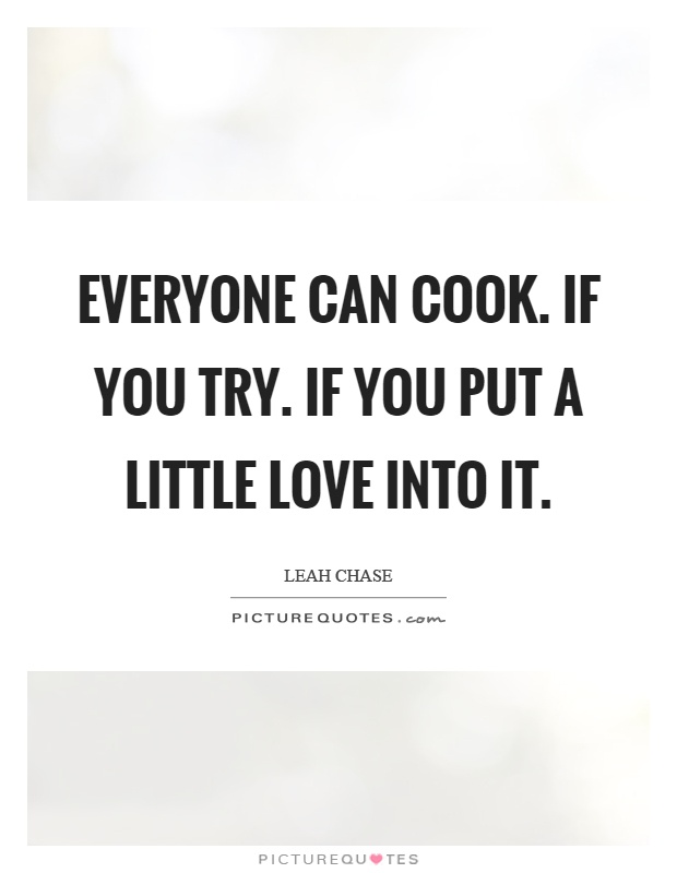 Everyone can cook. If you try. If you put a little love into it Picture Quote #1