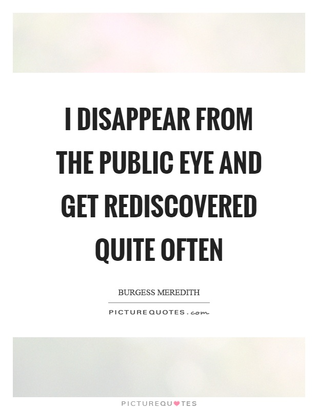 I disappear from the public eye and get rediscovered quite often Picture Quote #1