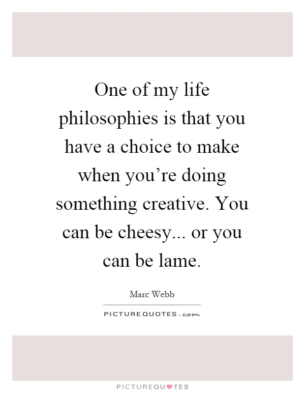 One of my life philosophies is that you have a choice to make when you're doing something creative. You can be cheesy... or you can be lame Picture Quote #1