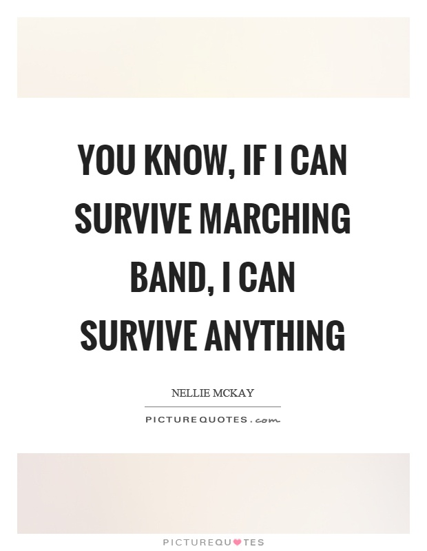 You know, if I can survive marching band, I can survive anything Picture Quote #1
