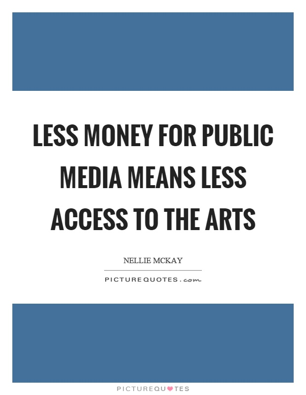 Less money for public media means less access to the arts Picture Quote #1