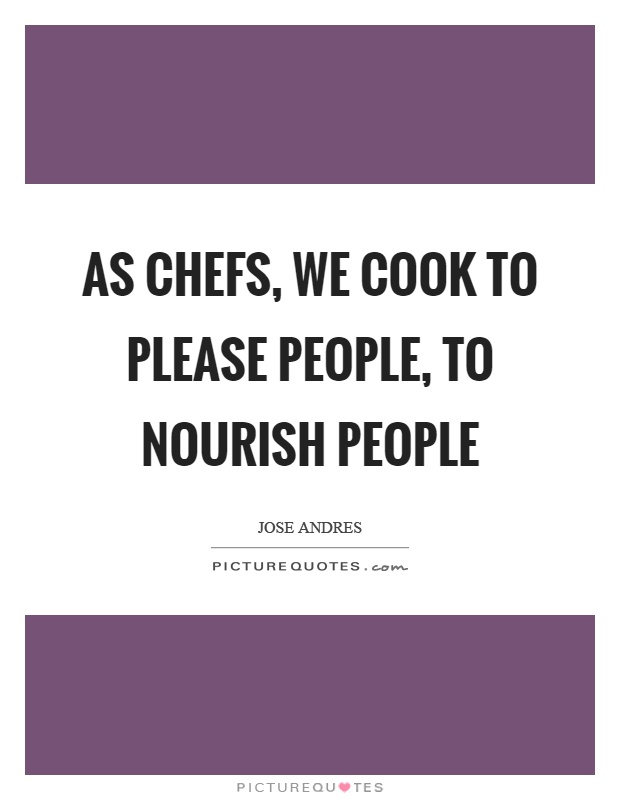 As chefs, we cook to please people, to nourish people Picture Quote #1