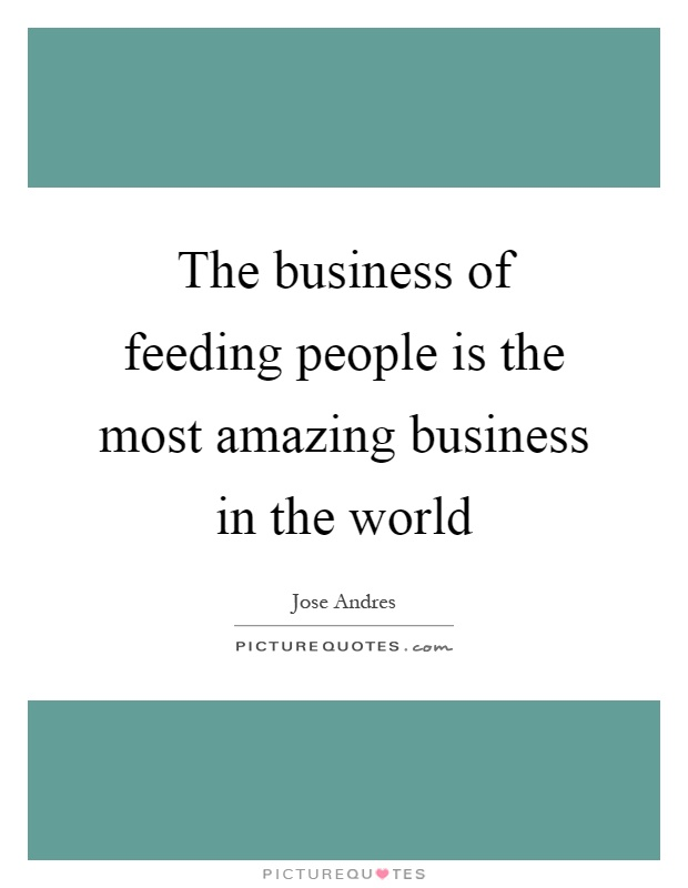 The business of feeding people is the most amazing business in the world Picture Quote #1
