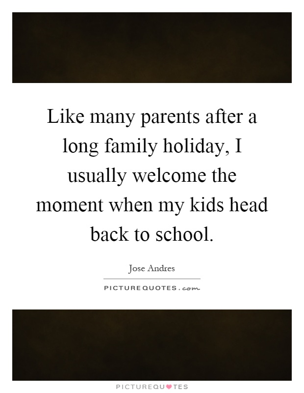 Like many parents after a long family holiday, I usually welcome the moment when my kids head back to school Picture Quote #1