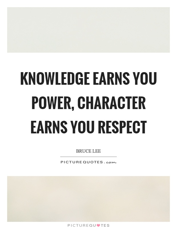 Knowledge earns you power, character earns you respect Picture Quote #1