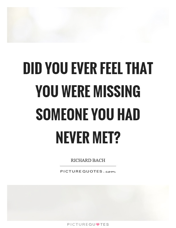 Did you ever feel that you were missing someone you had never met? Picture Quote #1