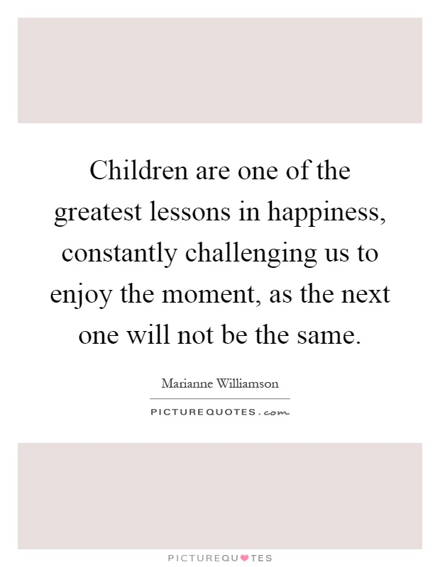 Children are one of the greatest lessons in happiness, constantly challenging us to enjoy the moment, as the next one will not be the same Picture Quote #1