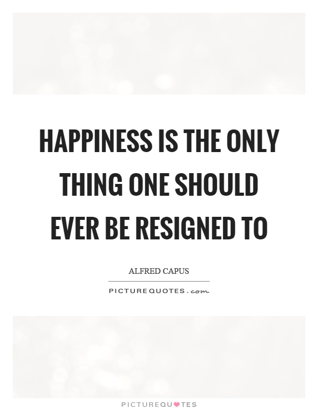 Happiness is the only thing one should ever be resigned to Picture Quote #1