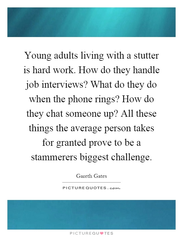 Young adults living with a stutter is hard work. How do they handle job interviews? What do they do when the phone rings? How do they chat someone up? All these things the average person takes for granted prove to be a stammerers biggest challenge Picture Quote #1