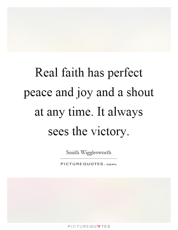 Real faith has perfect peace and joy and a shout at any time. It always sees the victory Picture Quote #1