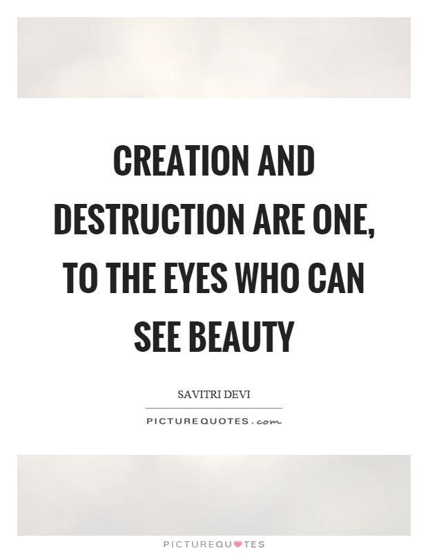 Creation and destruction are one, to the eyes who can see beauty Picture Quote #1