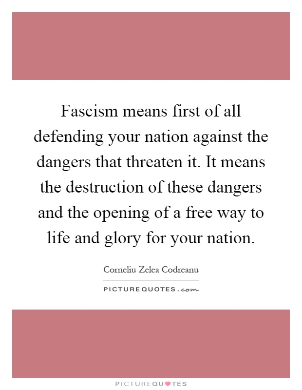 Fascism means first of all defending your nation against the dangers that threaten it. It means the destruction of these dangers and the opening of a free way to life and glory for your nation Picture Quote #1