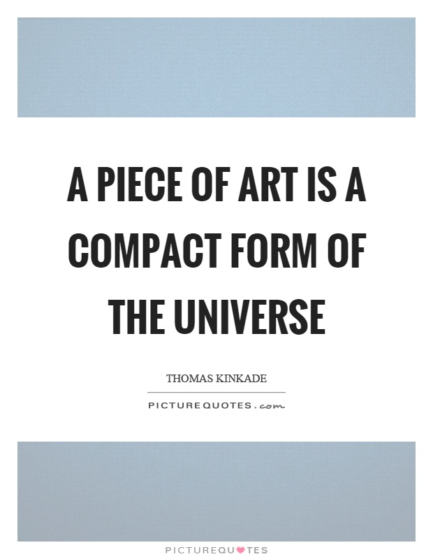 A piece of art is a compact form of the universe Picture Quote #1