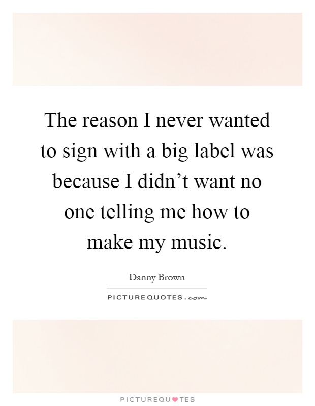 The reason I never wanted to sign with a big label was because I didn't want no one telling me how to make my music Picture Quote #1