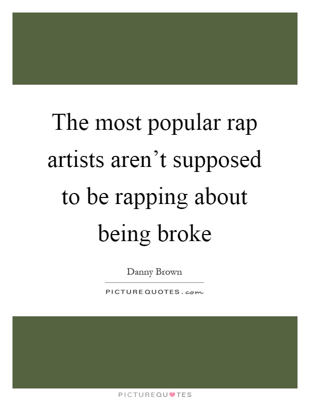 The most popular rap artists aren't supposed to be rapping about being broke Picture Quote #1