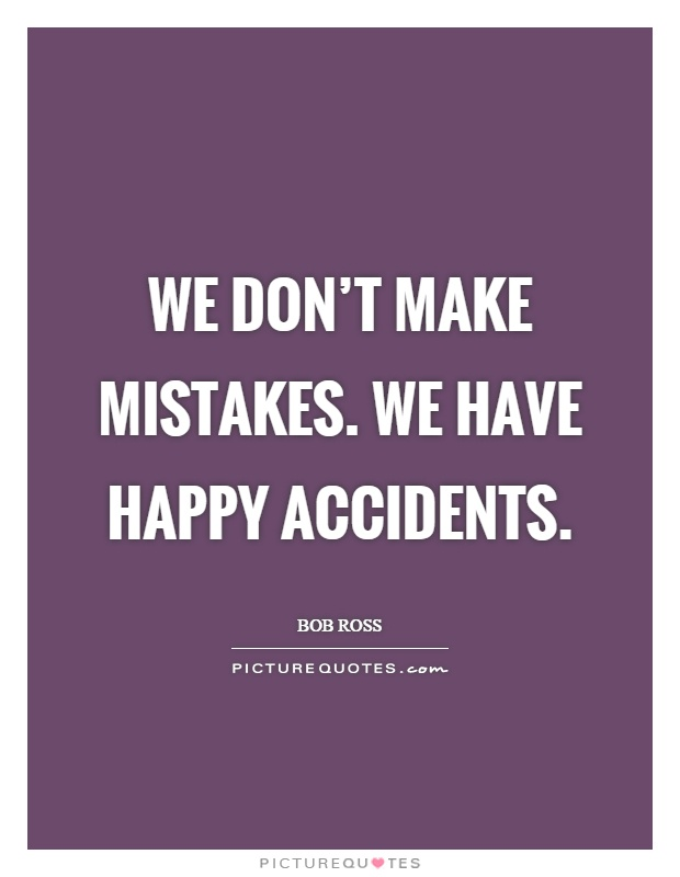 We don't make mistakes. We have happy accidents Picture Quote #1