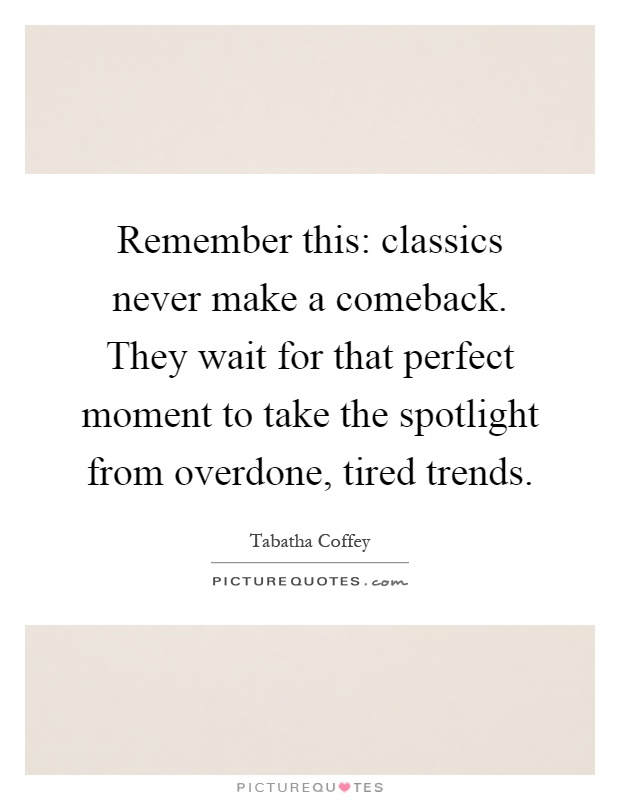 Remember this: classics never make a comeback. They wait for that perfect moment to take the spotlight from overdone, tired trends Picture Quote #1