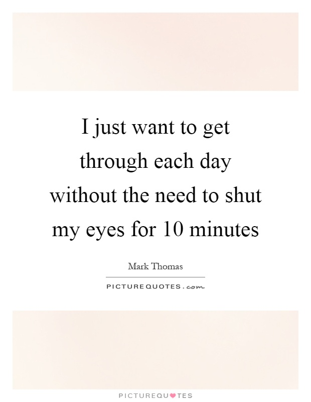 I just want to get through each day without the need to shut my eyes for 10 minutes Picture Quote #1