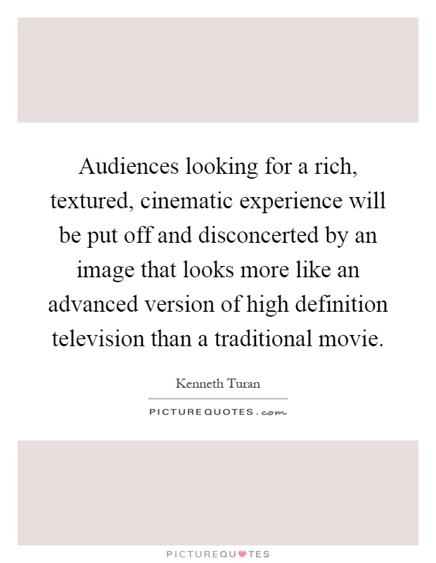 Audiences looking for a rich, textured, cinematic experience will be put off and disconcerted by an image that looks more like an advanced version of high definition television than a traditional movie Picture Quote #1
