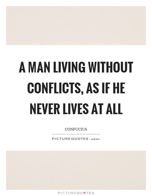 A man living without conflicts, as if he never lives at all Picture Quote #1