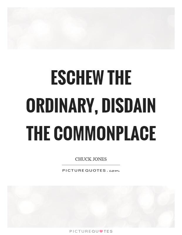 Eschew the ordinary, disdain the commonplace Picture Quote #1