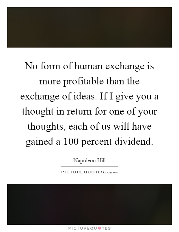 No form of human exchange is more profitable than the exchange of ideas. If I give you a thought in return for one of your thoughts, each of us will have gained a 100 percent dividend Picture Quote #1