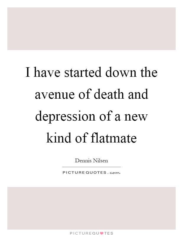 I have started down the avenue of death and depression of a new kind of flatmate Picture Quote #1
