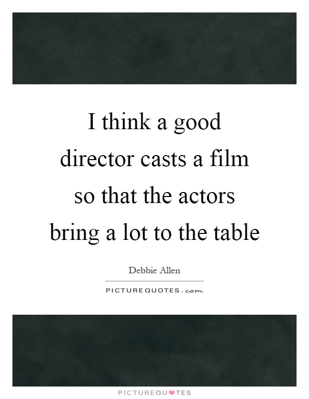 I think a good director casts a film so that the actors bring a lot to the table Picture Quote #1