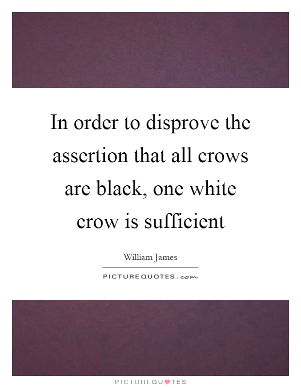 In order to disprove the assertion that all crows are black, one white crow is sufficient Picture Quote #1