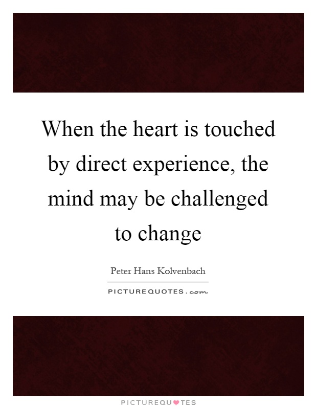 When the heart is touched by direct experience, the mind may be challenged to change Picture Quote #1